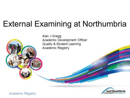Academic Registry External Examining at Northumbria Alan J Gregg Academic Development Officer Quality & Student Learning Academic Registry.