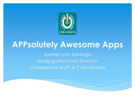 APPsolutely Awesome Apps Jaymie Lynn Santiago Kindergarten Lead Teacher Chesapeake Math & IT Elementary.