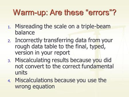 "Warm-up: Are these ""errors""? 1. Misreading the scale on a triple-beam balance 2. Incorrectly transferring data from your rough data table to the final,"
