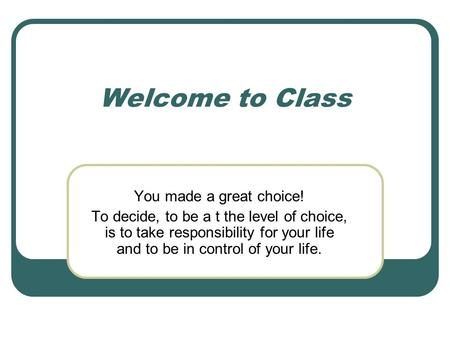 Welcome to Class You made a great choice! To decide, to be a t the level of choice, is to take responsibility for your life and to be in control of your.
