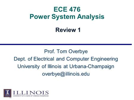 ECE 476 Power System Analysis Review 1 Prof. Tom Overbye Dept. of Electrical and Computer Engineering University of Illinois at Urbana-Champaign