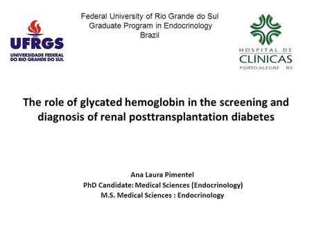 The role of glycated hemoglobin in the screening and diagnosis of renal posttransplantation diabetes Ana Laura Pimentel PhD Candidate: Medical Sciences.