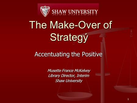 The Make-Over of Strategý The Make-Over of Strategý Accentuating the Positive Musette France McKelvey Library Director, Interim Shaw University 1.