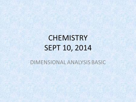 CHEMISTRY SEPT 10, 2014 DIMENSIONAL ANALYSIS BASIC.