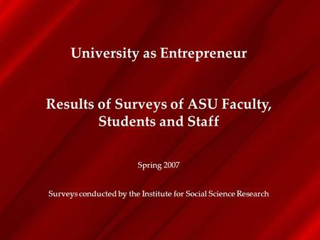 University as Entrepreneur Results of Surveys of ASU Faculty, Students and Staff Spring 2007 Surveys conducted by the Institute for Social Science Research.