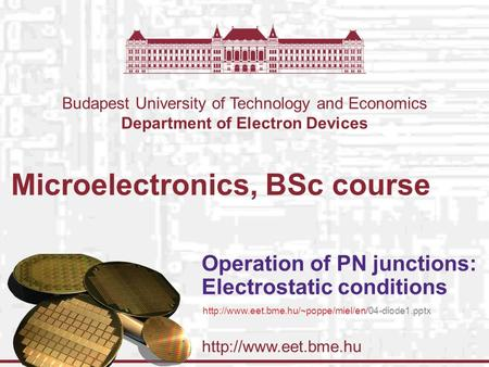 Budapest University of Technology and Economics Department of Electron Devices Microelectronics, BSc course Operation of PN junctions: