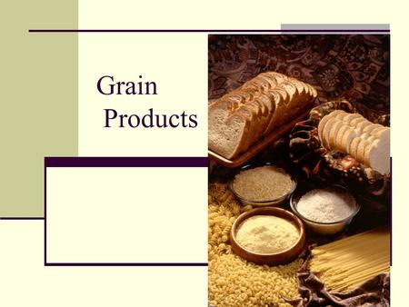 Grain Products. Benefits of Grains Grains are universal and versatile They are nutritious, flavorful, and can be included in any meal.