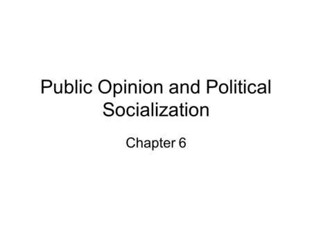 Public Opinion and Political Socialization Chapter 6.
