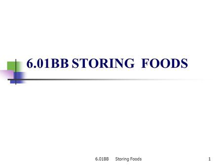 6.01BB Storing Foods11 6.01BB STORING FOODS. 6.01BB Storing Foods22 Storing Foods Types of storage places dry storage refrigerated storage frozen storage.