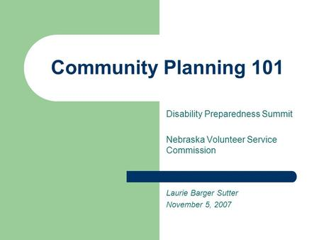 Community Planning 101 Disability Preparedness Summit Nebraska Volunteer Service Commission Laurie Barger Sutter November 5, 2007.
