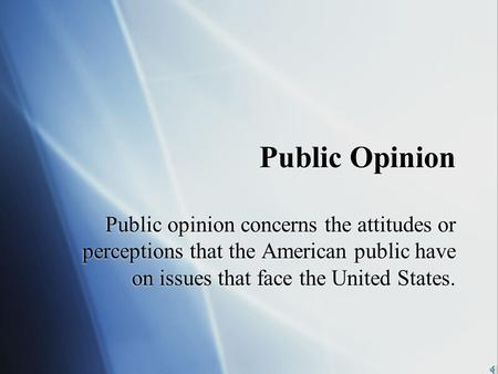 Public Opinion Public opinion concerns the attitudes or perceptions that the American public have on issues that face the United States.