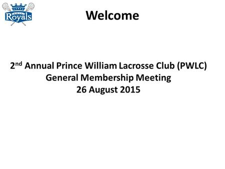 Welcome 2 nd Annual Prince William Lacrosse Club (PWLC) General Membership Meeting 26 August 2015.
