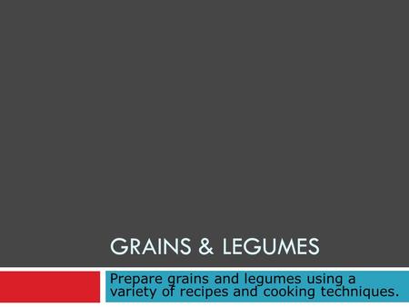GRAINS & LEGUMES Prepare grains and legumes using a variety of recipes and cooking techniques.