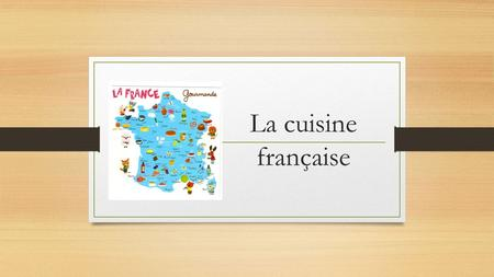 La cuisine française. France's cuisine is one of the most renowned in the world.