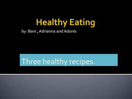 By: Bani, Adrianna and Adonis Three healthy recipes.
