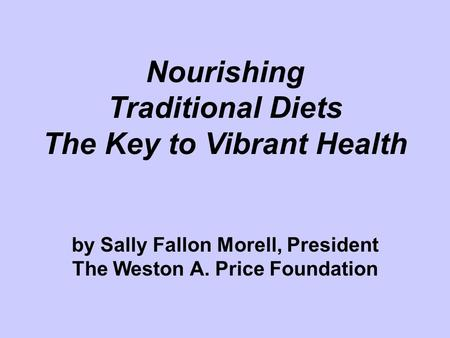 Nourishing Traditional Diets The Key to Vibrant Health by Sally Fallon Morell, President The Weston A. Price Foundation Title.