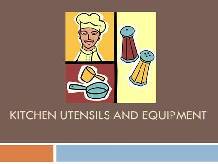 KITCHEN UTENSILS AND EQUIPMENT. Why learn these kitchen utensils?  Using the right tool for the job makes a carpenter's work easier. They would not be.