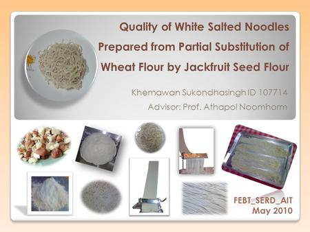 Quality of White Salted Noodles Prepared from Partial Substitution of Wheat Flour by Jackfruit Seed Flour Advisor: Prof. Athapol Noomhorm FEBT_SERD_AIT.