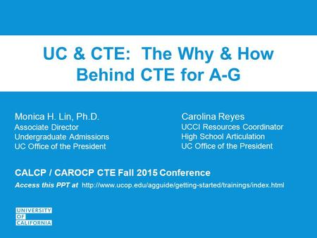 UC & CTE: The Why & How Behind CTE for A-G Monica H. Lin, Ph.D. Associate Director Undergraduate Admissions UC Office of the President CALCP / CAROCP CTE.