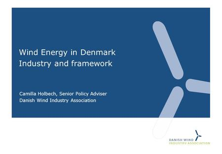 Wind Energy in Denmark Industry and framework Camilla Holbech, Senior Policy Adviser Danish Wind Industry Association.