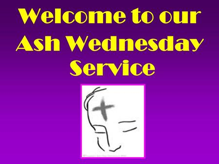Welcome to our Ash Wednesday Service. You shall cross the barren desert, but you shall not die of thirst. You shall wander far in safety though you.