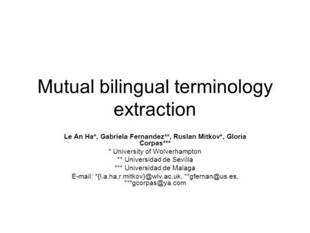 Mutual bilingual terminology extraction Le An Ha*, Gabriela Fernandez**, Ruslan Mitkov*, Gloria Corpas*** * University of Wolverhampton ** Universidad.