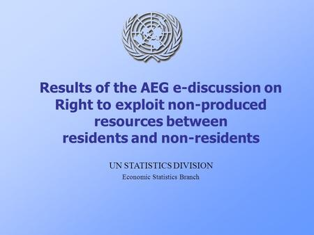 Results of the AEG e-discussion on Right to exploit non-produced resources between residents and non-residents UN STATISTICS DIVISION Economic Statistics.