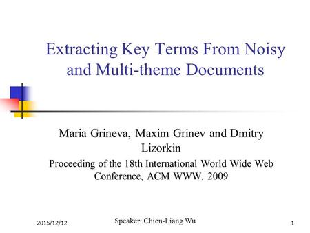 2015/12/121 Extracting Key Terms From Noisy and Multi-theme Documents Maria Grineva, Maxim Grinev and Dmitry Lizorkin Proceeding of the 18th International.