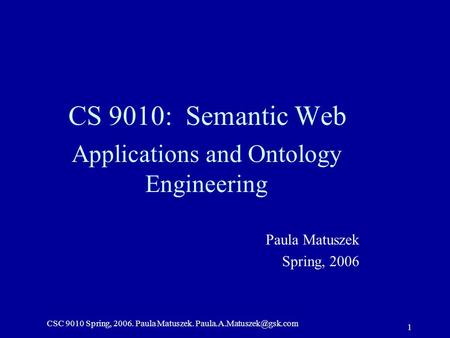CSC 9010 Spring, 2006. Paula Matuszek. 1 CS 9010: Semantic Web Applications and Ontology Engineering Paula Matuszek Spring, 2006.