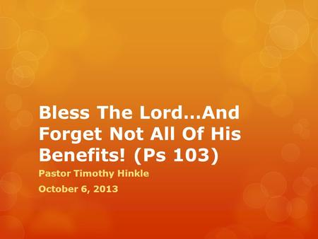 Bless The Lord…And Forget Not All Of His Benefits! (Ps 103) Pastor Timothy Hinkle October 6, 2013.