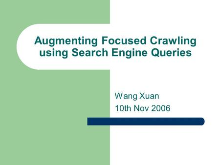 Augmenting Focused Crawling using <strong>Search</strong> <strong>Engine</strong> Queries Wang Xuan 10th Nov 2006.