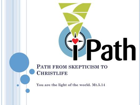 P ATH FROM SKEPTICISM TO C HRISTLIFE You are the light of the world. Mt.5.14.