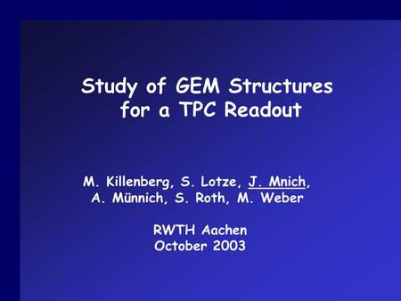Study of GEM Structures for a TPC Readout M. Killenberg, S. Lotze, J. Mnich, A. Münnich, S. Roth, M. Weber RWTH Aachen October 2003.