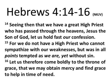 Hebrews 4:14-16 (NKJV) 14 Seeing then that we have a great High Priest who has passed through the heavens, Jesus the Son of God, let us hold fast our confession.