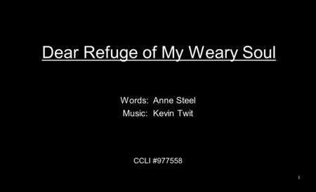 Dear Refuge of My Weary Soul Words: Anne Steel Music: Kevin Twit CCLI #977558 1.