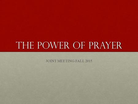 "The power of prayer JOINT MEETING FALL 2015. SCRIPTURE ""If you remain in me and my words remain in you, ask whatever you wish, and it will be given you."""