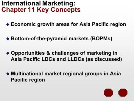 International Marketing: Chapter 11 Key Concepts u Economic growth areas for Asia Pacific region u Bottom-of-the-pyramid markets (BOPMs) u Opportunities.