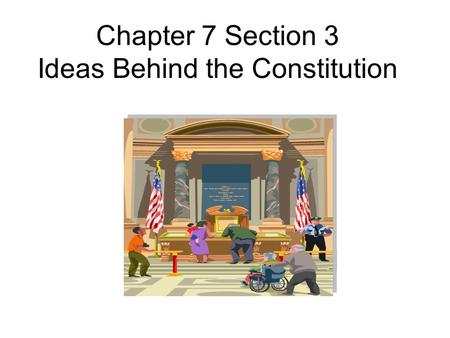 Chapter 7 Section 3 Ideas Behind the Constitution