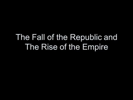 The Fall of the Republic and The Rise of the Empire.