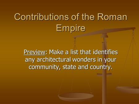 Contributions of the Roman Empire Preview: Make a list that identifies any architectural wonders in your community, state and country.