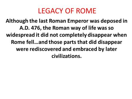 LEGACY OF ROME Although the last Roman Emperor was deposed in A.D. 476, the Roman way of life was so widespread it did not completely disappear when Rome.