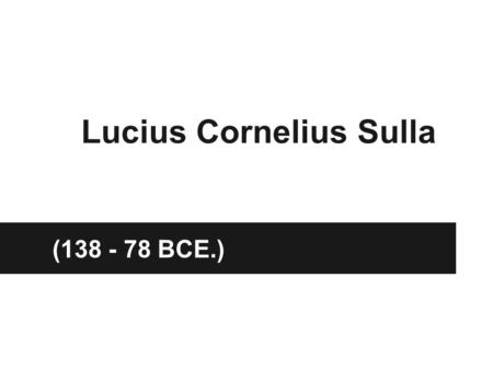 Lucius Cornelius Sulla (138 - 78 BCE.). Overview Roman General and Statesman Well Educated Fluent in Greek as well as Latin Commonly known as Sulla