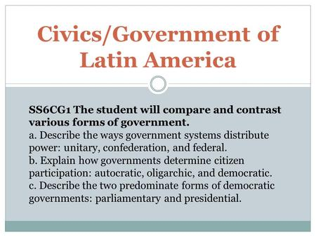 Civics/Government of Latin America SS6CG1 The student will compare and contrast various forms of government. a. Describe the ways government systems distribute.