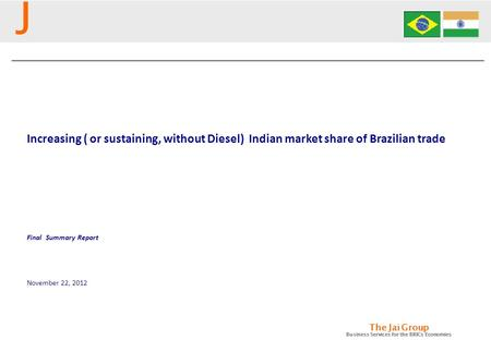 J The Jai Group <strong>Business</strong> Services for the BRICs Economies Increasing ( or sustaining, without Diesel) Indian market share of Brazilian trade November 22,
