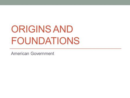 ORIGINS AND FOUNDATIONS American Government. Sources of democratic elements Athens: Direct Democracy Rome: Indirect (representative) Democracy; republic.