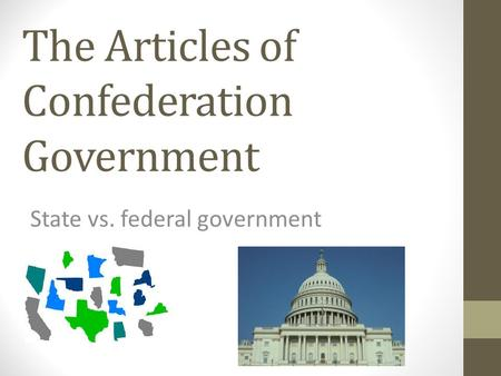 The Articles of Confederation Government State vs. federal government.