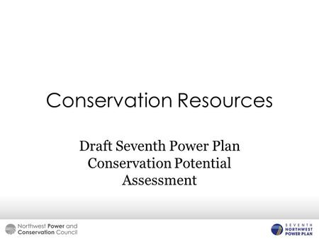 <strong>Conservation</strong> <strong>Resources</strong> Draft Seventh Power Plan <strong>Conservation</strong> Potential Assessment.