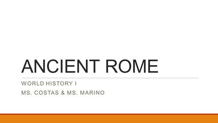 ANCIENT ROME WORLD HISTORY I MS. COSTAS & MS. MARINO.