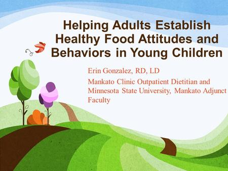 Helping Adults Establish Healthy Food Attitudes and Behaviors in Young Children Erin Gonzalez, RD, LD Mankato Clinic Outpatient Dietitian and Minnesota.