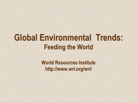 Global Environmental Trends: Feeding the World World Resources Institute